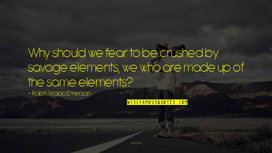 Elements Quotes By Ralph Waldo Emerson: Why should we fear to be crushed by