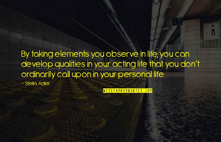 Elements Quotes By Stella Adler: By taking elements you observe in life, you