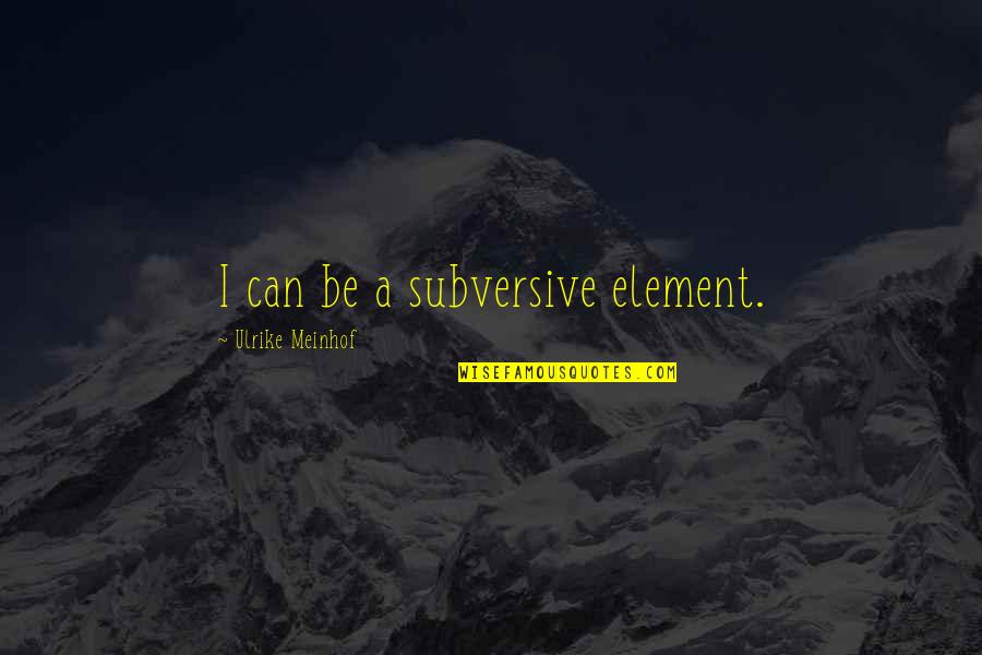 Elements Quotes By Ulrike Meinhof: I can be a subversive element.