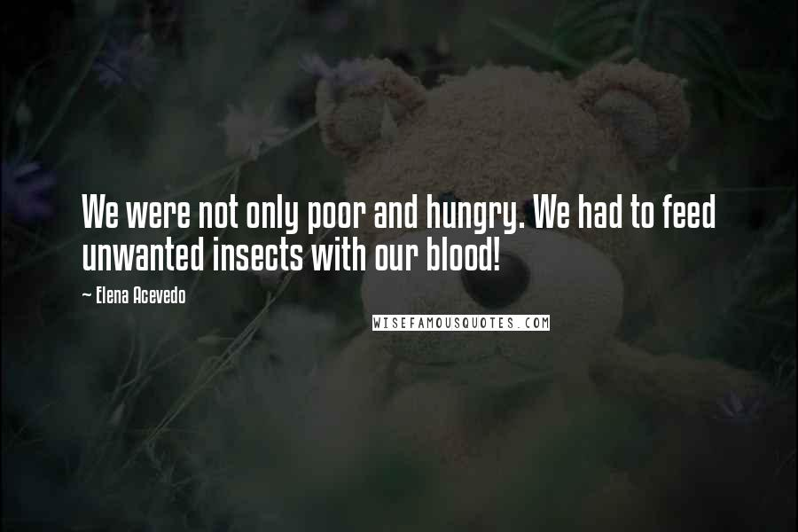 Elena Acevedo quotes: We were not only poor and hungry. We had to feed unwanted insects with our blood!