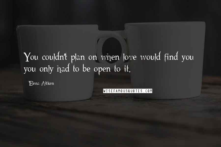 Elena Aitken quotes: You couldn't plan on when love would find you; you only had to be open to it.