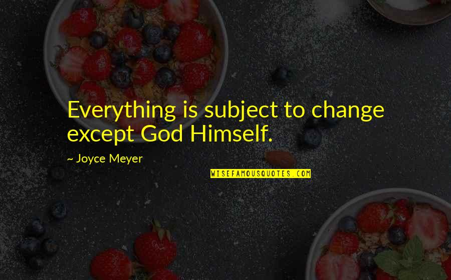 Elena Arzak Quotes By Joyce Meyer: Everything is subject to change except God Himself.