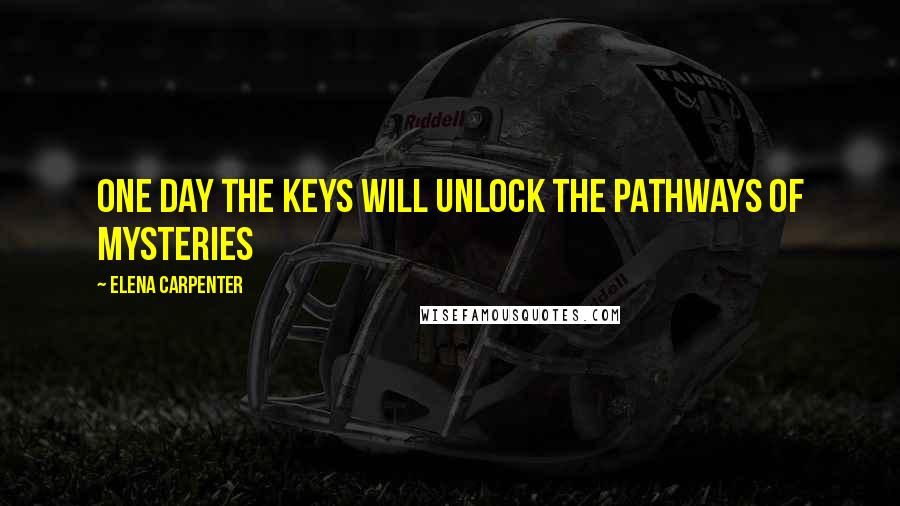 Elena Carpenter quotes: One day the keys will unlock the pathways of mysteries