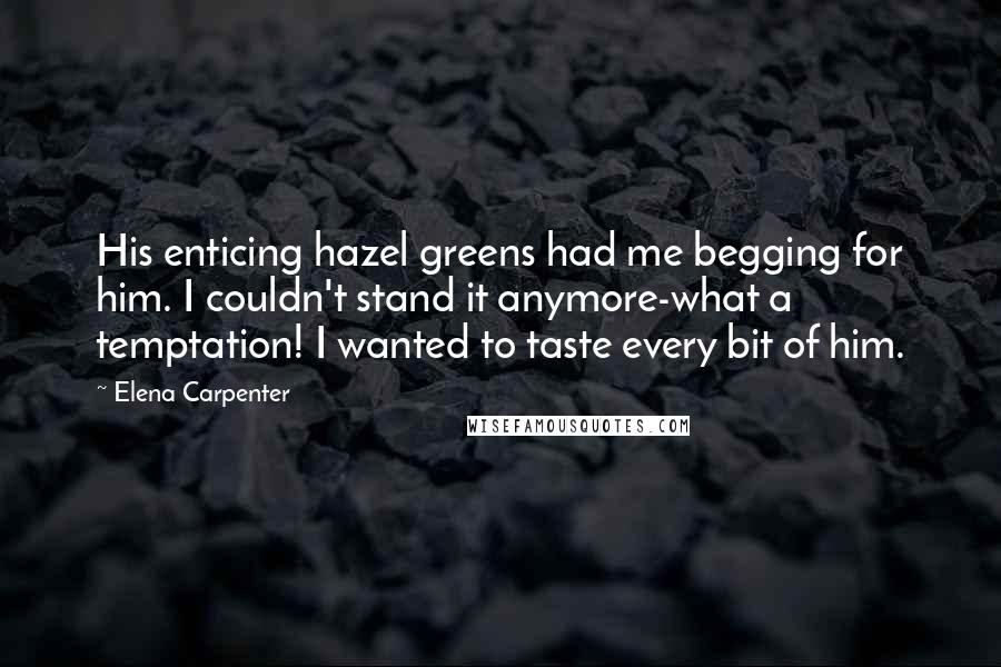 Elena Carpenter quotes: His enticing hazel greens had me begging for him. I couldn't stand it anymore-what a temptation! I wanted to taste every bit of him.
