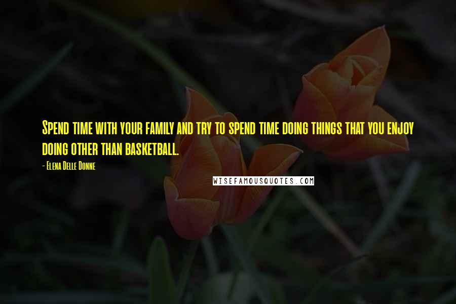 Elena Delle Donne quotes: Spend time with your family and try to spend time doing things that you enjoy doing other than basketball.