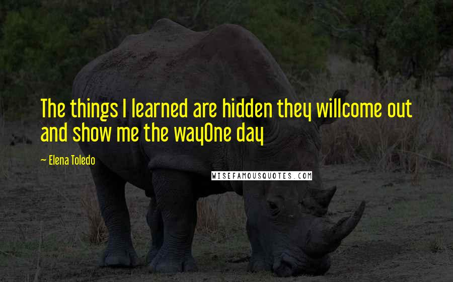 Elena Toledo quotes: The things I learned are hidden they willcome out and show me the wayOne day