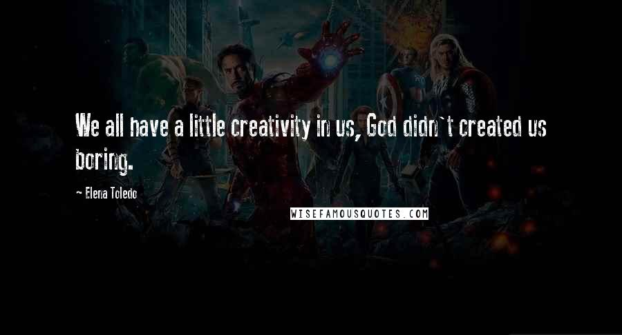 Elena Toledo quotes: We all have a little creativity in us, God didn't created us boring.