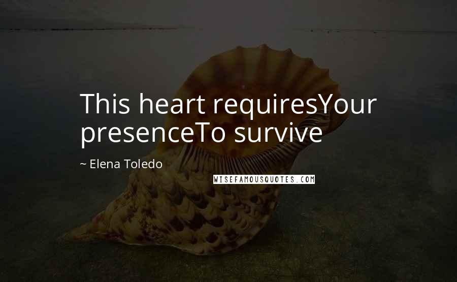 Elena Toledo quotes: This heart requiresYour presenceTo survive