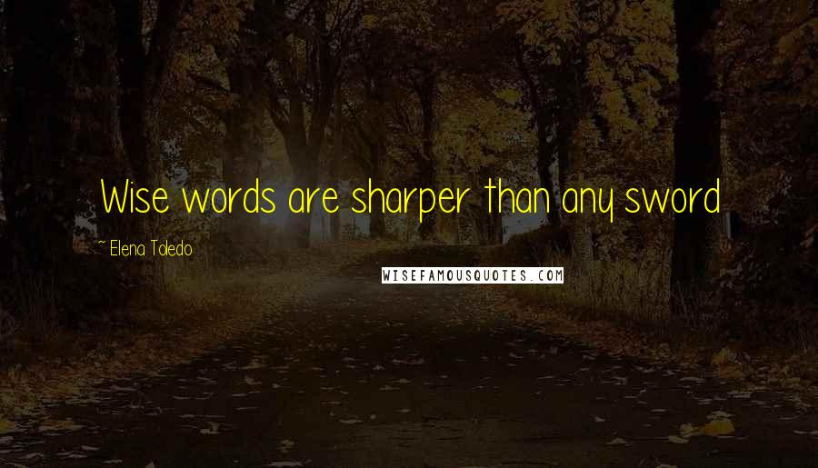 Elena Toledo quotes: Wise words are sharper than any sword