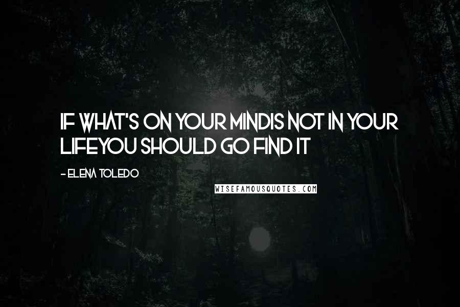 Elena Toledo quotes: If what's on your mindis not in your lifeyou should go find it