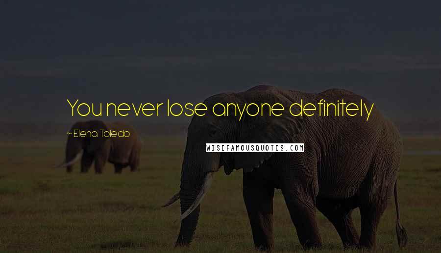 Elena Toledo quotes: You never lose anyone definitely