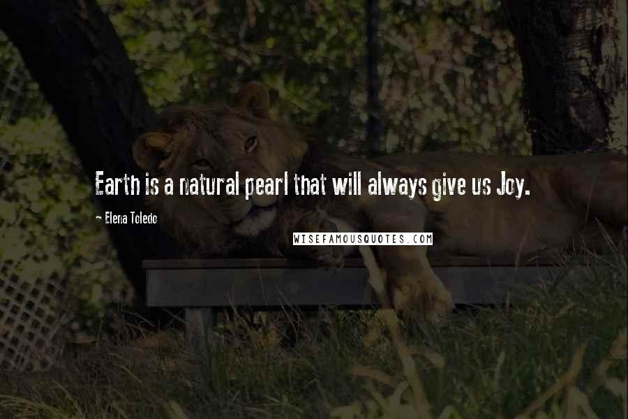 Elena Toledo quotes: Earth is a natural pearl that will always give us Joy.
