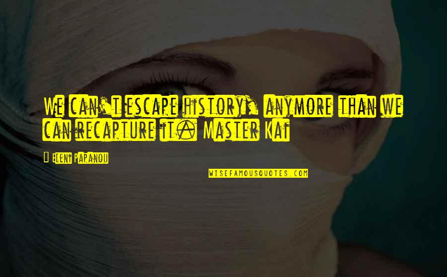Eleni Quotes By Eleni Papanou: We can't escape history, anymore than we can