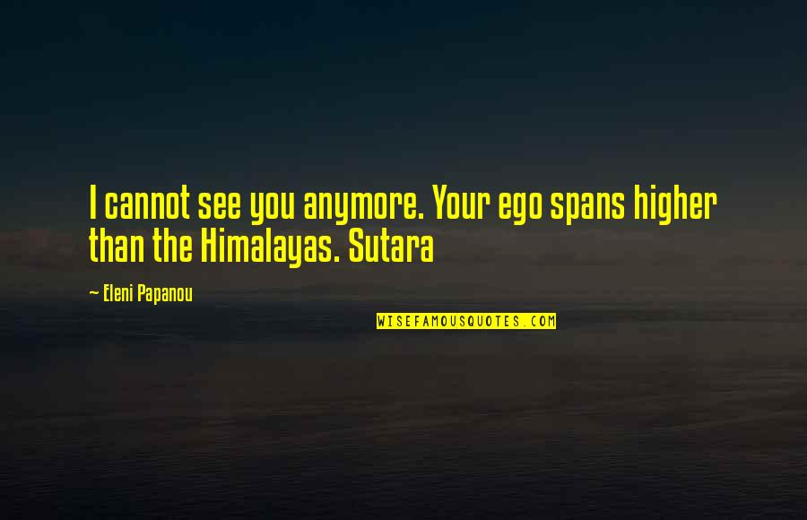 Eleni Quotes By Eleni Papanou: I cannot see you anymore. Your ego spans