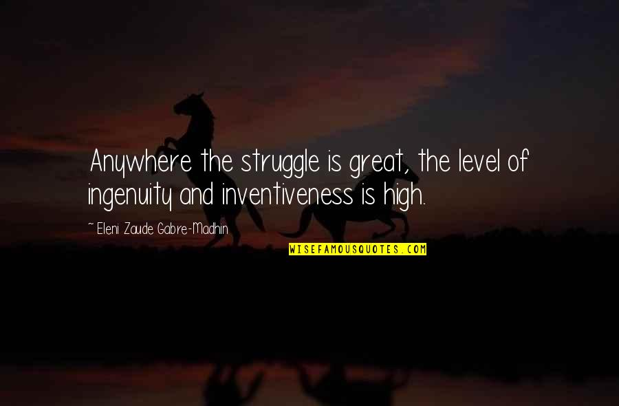 Eleni Quotes By Eleni Zaude Gabre-Madhin: Anywhere the struggle is great, the level of