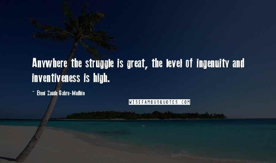 Eleni Zaude Gabre-Madhin quotes: Anywhere the struggle is great, the level of ingenuity and inventiveness is high.