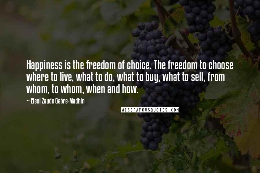 Eleni Zaude Gabre-Madhin quotes: Happiness is the freedom of choice. The freedom to choose where to live, what to do, what to buy, what to sell, from whom, to whom, when and how.