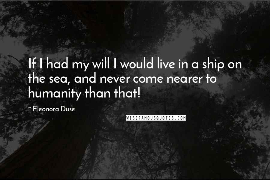 Eleonora Duse quotes: If I had my will I would live in a ship on the sea, and never come nearer to humanity than that!