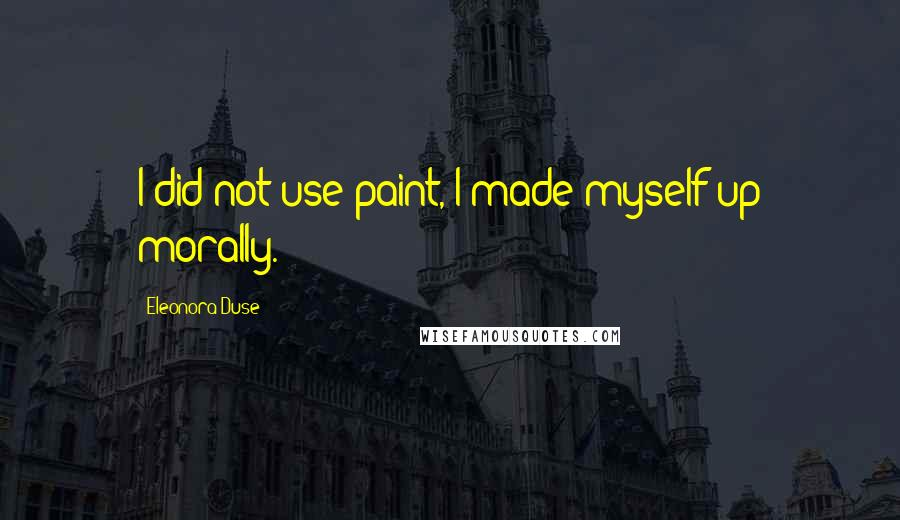 Eleonora Duse quotes: I did not use paint, I made myself up morally.