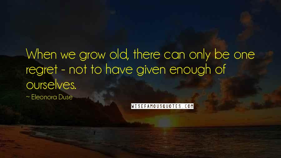 Eleonora Duse quotes: When we grow old, there can only be one regret - not to have given enough of ourselves.