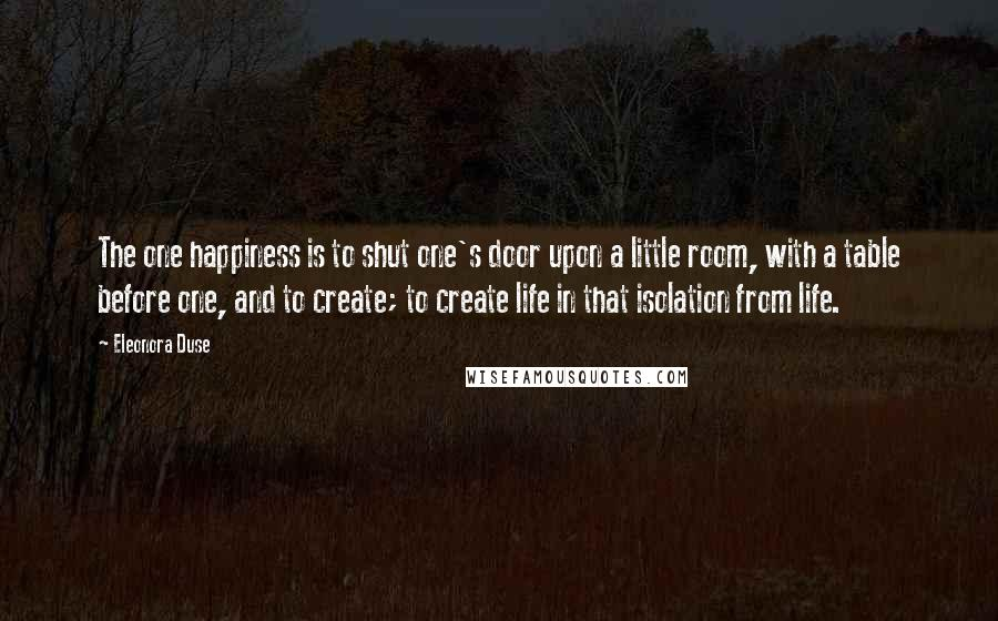 Eleonora Duse quotes: The one happiness is to shut one's door upon a little room, with a table before one, and to create; to create life in that isolation from life.