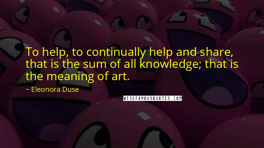 Eleonora Duse quotes: To help, to continually help and share, that is the sum of all knowledge; that is the meaning of art.