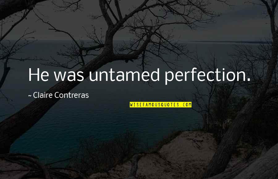 Elephone Quotes By Claire Contreras: He was untamed perfection.