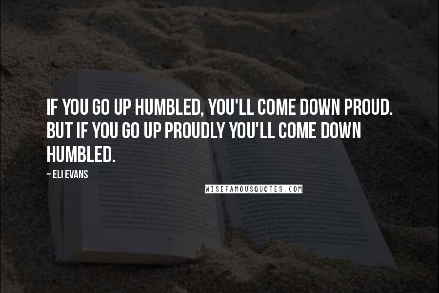 Eli Evans quotes: If you go up HUMBLED, you'll come down PROUD. But if you go up PROUDLY you'll come down HUMBLED.