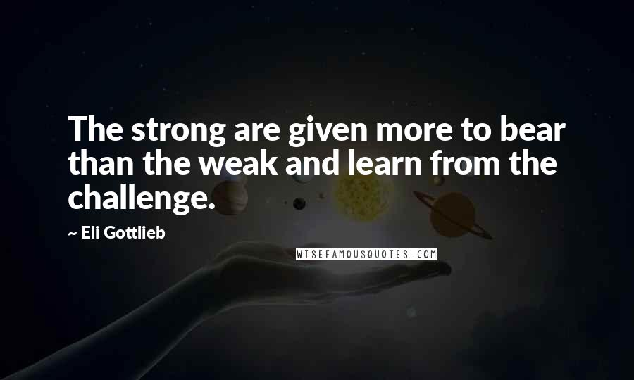 Eli Gottlieb quotes: The strong are given more to bear than the weak and learn from the challenge.