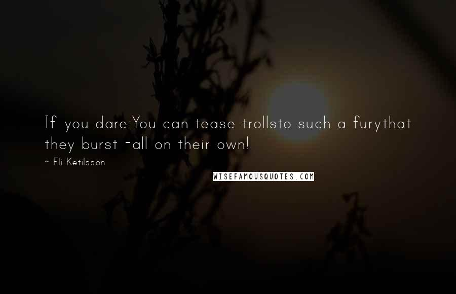 Eli Ketilsson quotes: If you dare:You can tease trollsto such a furythat they burst -all on their own!