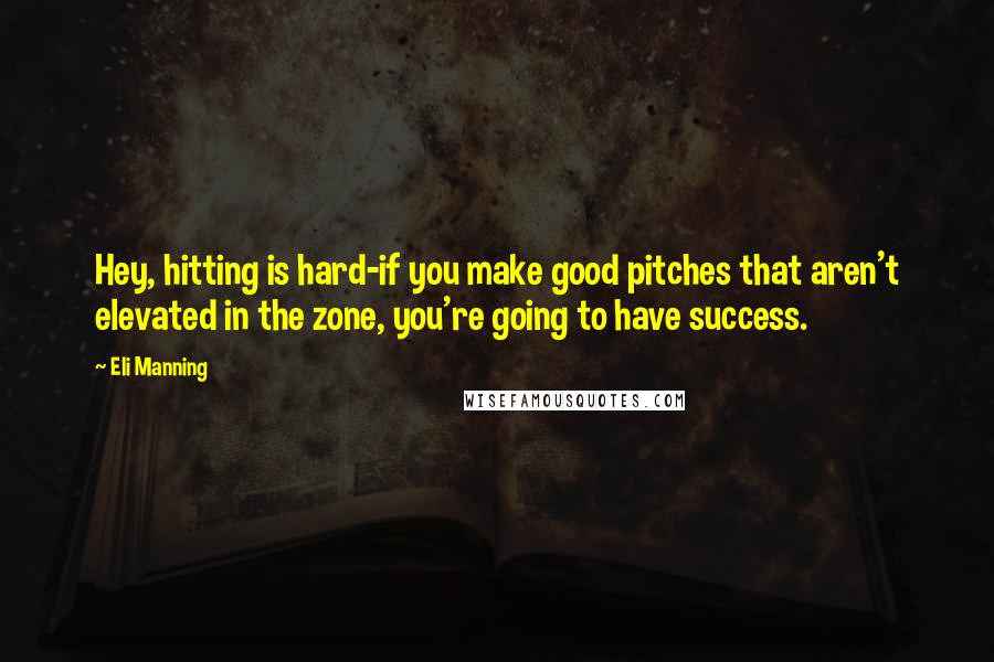 Eli Manning quotes: Hey, hitting is hard-if you make good pitches that aren't elevated in the zone, you're going to have success.