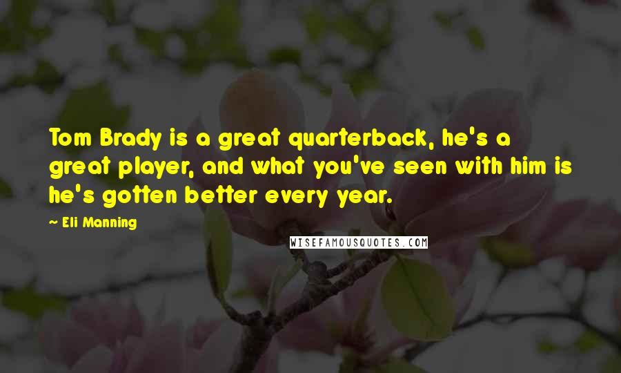 Eli Manning quotes: Tom Brady is a great quarterback, he's a great player, and what you've seen with him is he's gotten better every year.