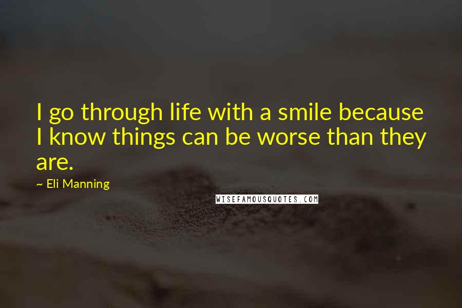 Eli Manning quotes: I go through life with a smile because I know things can be worse than they are.
