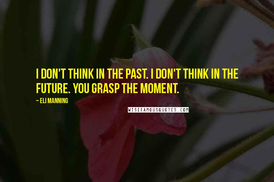 Eli Manning quotes: I don't think in the past. I don't think in the future. You grasp the moment.