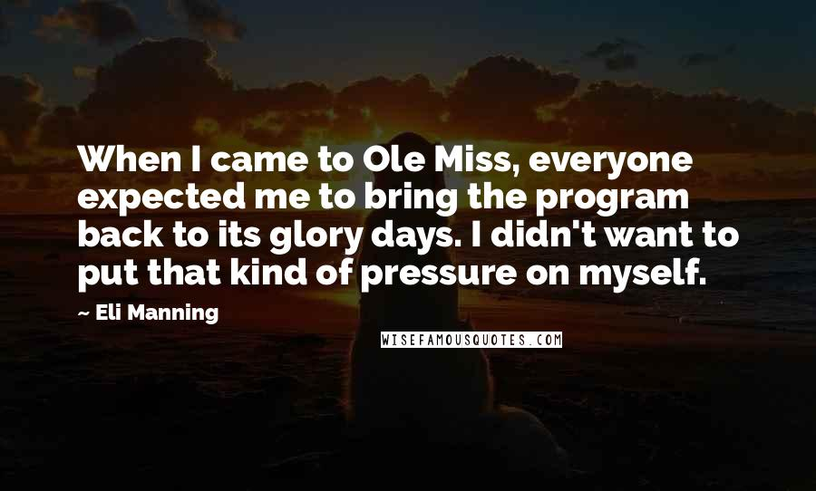 Eli Manning quotes: When I came to Ole Miss, everyone expected me to bring the program back to its glory days. I didn't want to put that kind of pressure on myself.