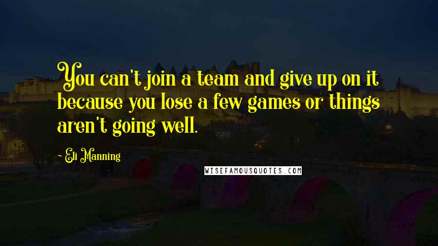 Eli Manning quotes: You can't join a team and give up on it because you lose a few games or things aren't going well.