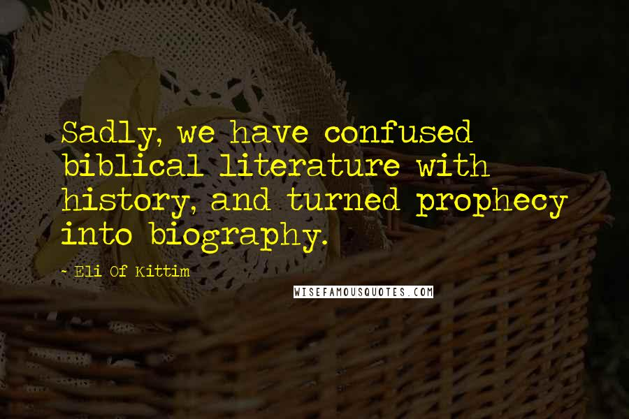 Eli Of Kittim quotes: Sadly, we have confused biblical literature with history, and turned prophecy into biography.