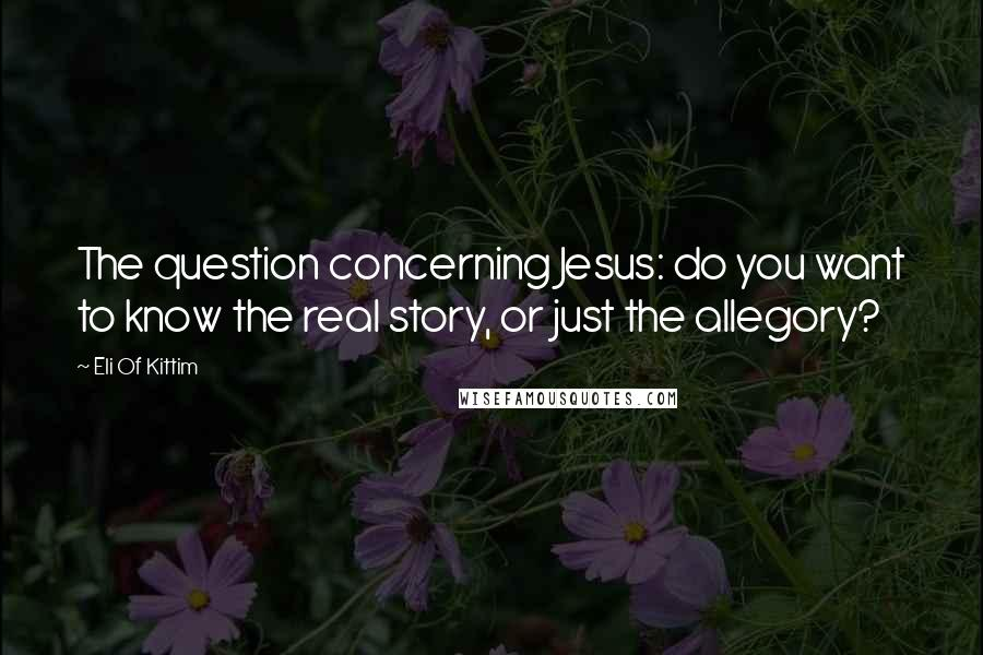 Eli Of Kittim quotes: The question concerning Jesus: do you want to know the real story, or just the allegory?