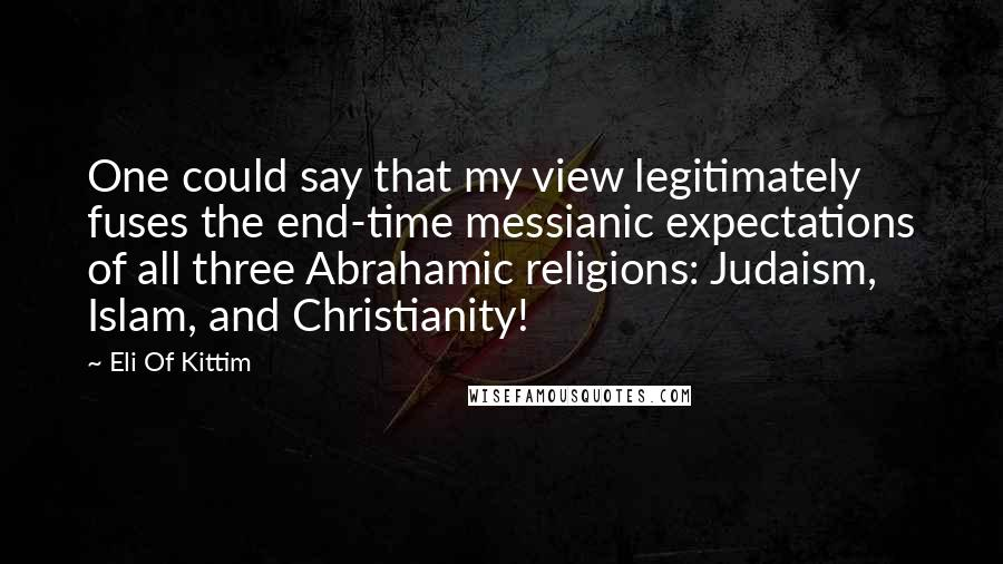 Eli Of Kittim quotes: One could say that my view legitimately fuses the end-time messianic expectations of all three Abrahamic religions: Judaism, Islam, and Christianity!