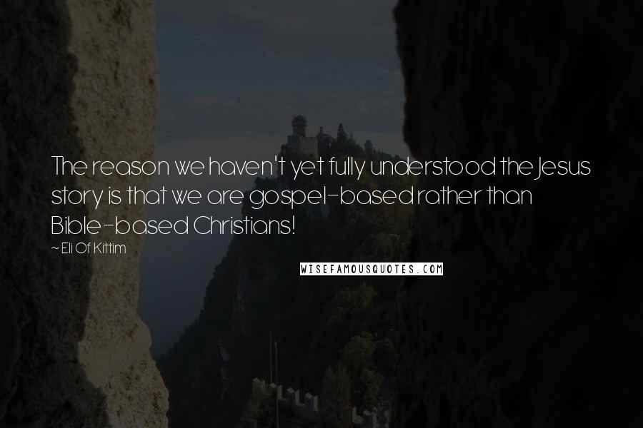 Eli Of Kittim quotes: The reason we haven't yet fully understood the Jesus story is that we are gospel-based rather than Bible-based Christians!