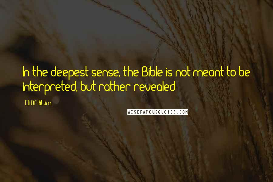 Eli Of Kittim quotes: In the deepest sense, the Bible is not meant to be interpreted, but rather revealed!