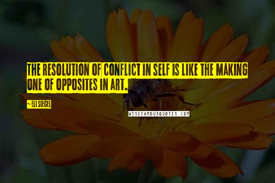 Eli Siegel quotes: The resolution of conflict in self is like the making one of opposites in art.