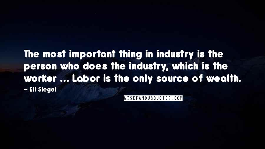 Eli Siegel quotes: The most important thing in industry is the person who does the industry, which is the worker ... Labor is the only source of wealth.