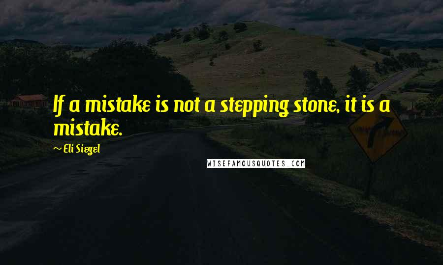 Eli Siegel quotes: If a mistake is not a stepping stone, it is a mistake.