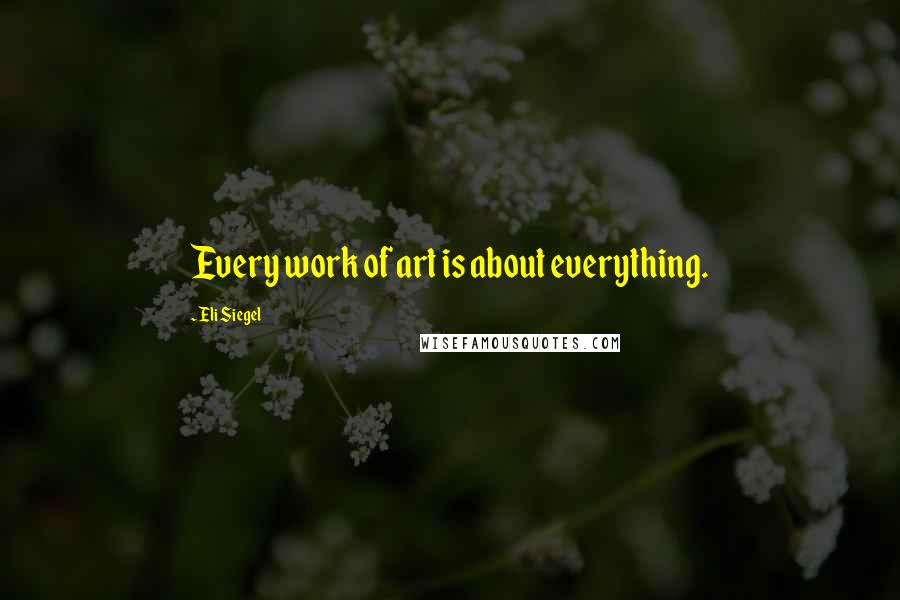 Eli Siegel quotes: Every work of art is about everything.