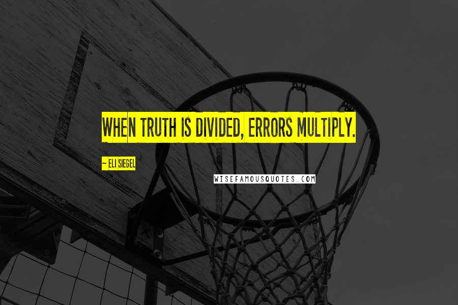 Eli Siegel quotes: When truth is divided, errors multiply.