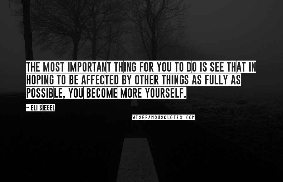 Eli Siegel quotes: The most important thing for you to do is see that in hoping to be affected by other things as fully as possible, you become more yourself.