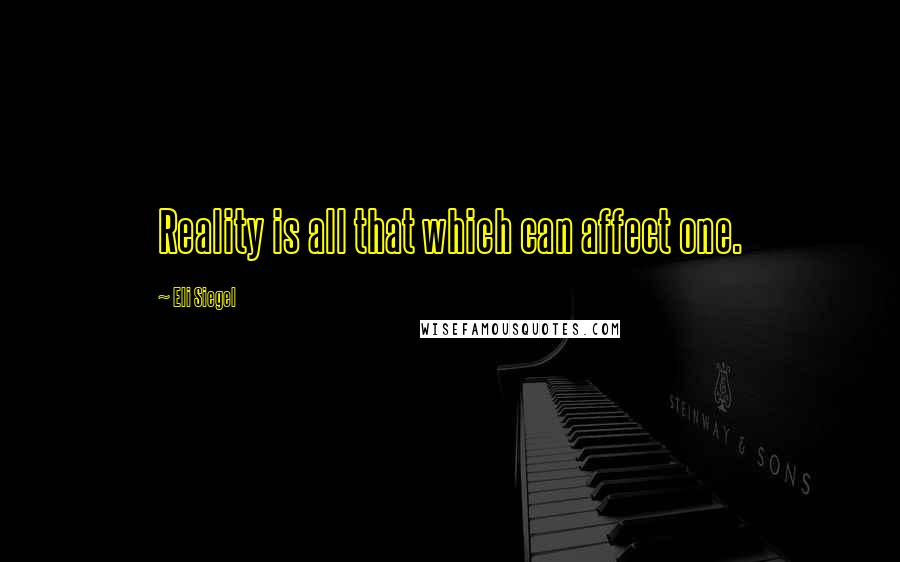 Eli Siegel quotes: Reality is all that which can affect one.