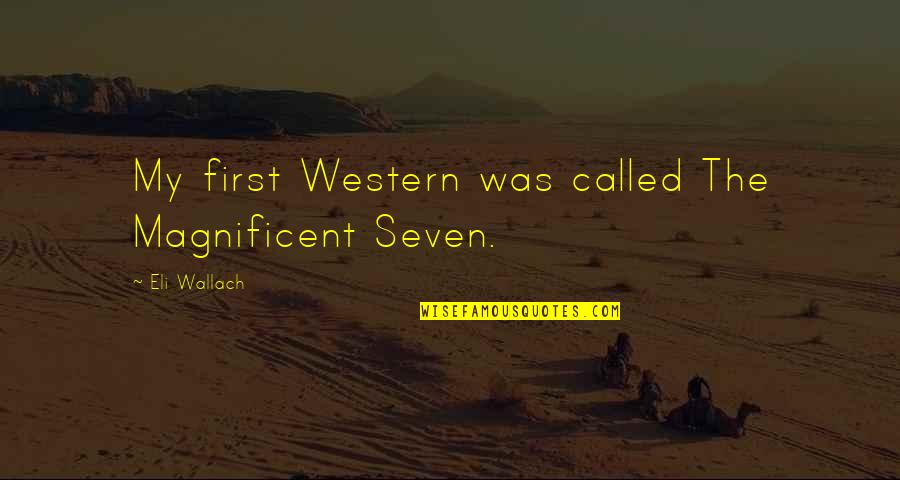 Eli Wallach Magnificent Seven Quotes By Eli Wallach: My first Western was called The Magnificent Seven.