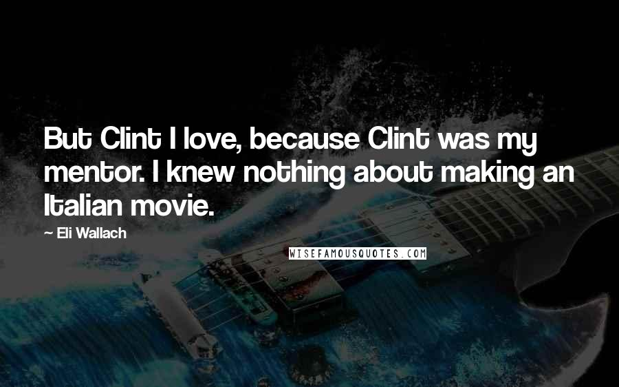 Eli Wallach quotes: But Clint I love, because Clint was my mentor. I knew nothing about making an Italian movie.